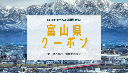 富山県クーポンまとめ(旅行/食事)GoToトラベル併用も!【2020年11月最新】